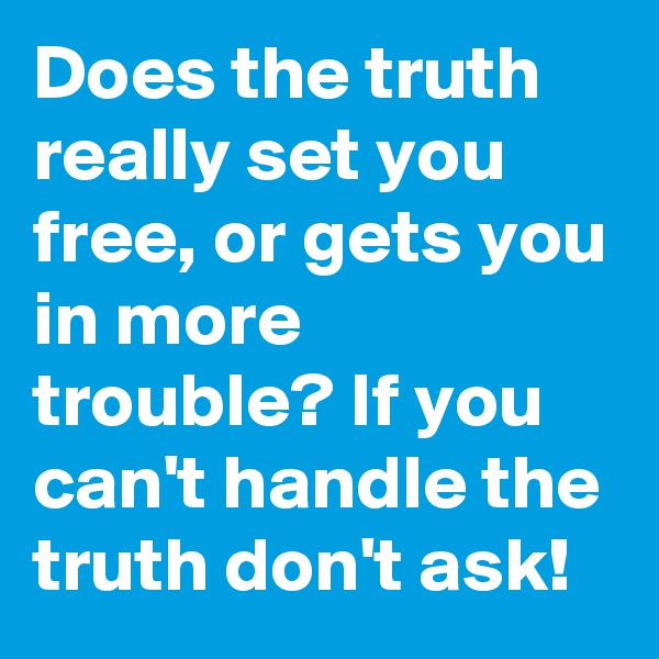 Does the truth really set you free, or gets you in more trouble? If you can't handle the truth don't ask!