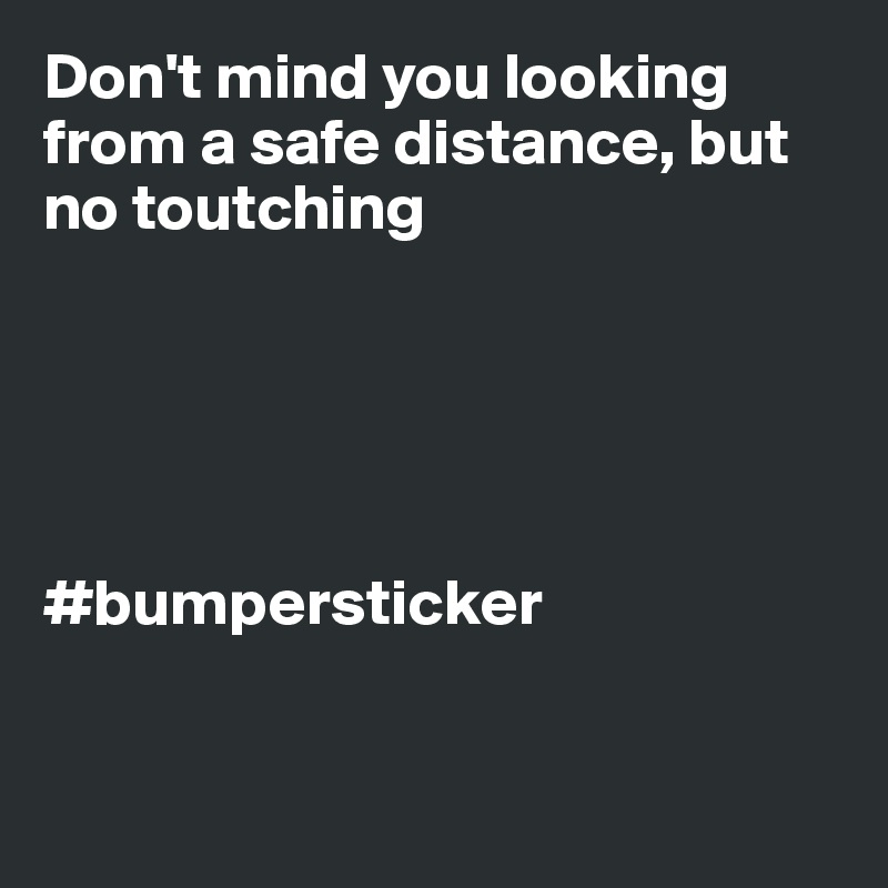 Don't mind you looking from a safe distance, but no toutching      #bumpersticker