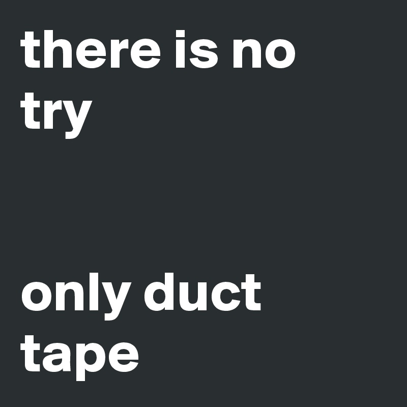 there is no try   only duct tape