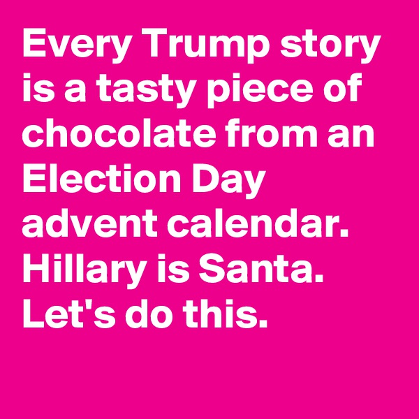 Every Trump story is a tasty piece of chocolate from an Election Day advent calendar. Hillary is Santa. Let's do this.
