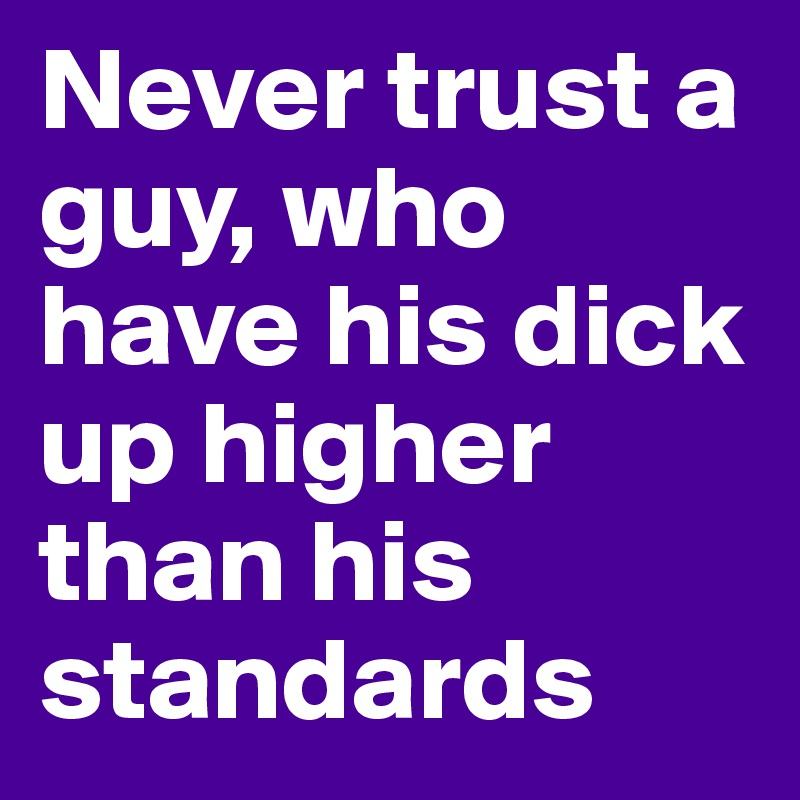 Never trust a guy, who have his dick up higher than his standards