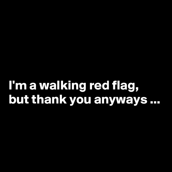 I'm a walking red flag, but thank you anyways ...