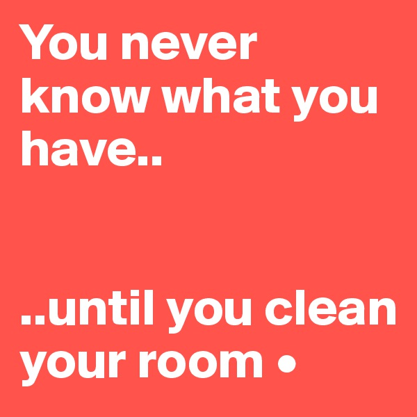 You never know what you have..   ..until you clean your room •