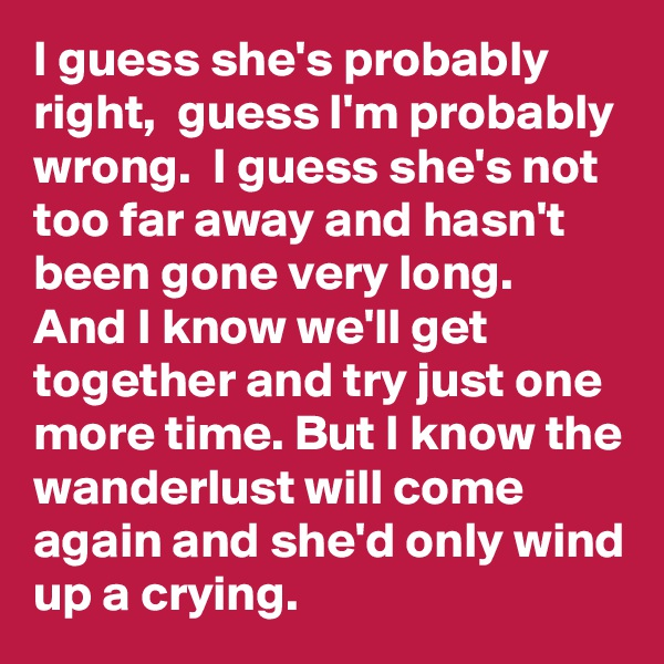 I guess she's probably right,  guess I'm probably wrong.  I guess she's not too far away and hasn't been gone very long.  And I know we'll get together and try just one more time. But I know the wanderlust will come again and she'd only wind up a crying.