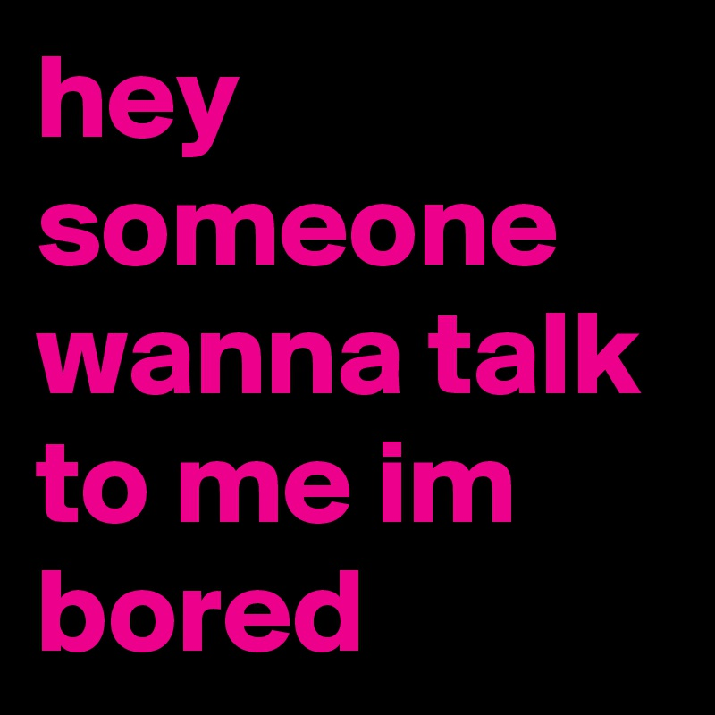 hey someone wanna talk to me im bored