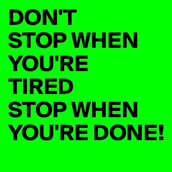 DON'T STOP WHEN YOU'RE  TIRED STOP WHEN YOU'RE DONE!