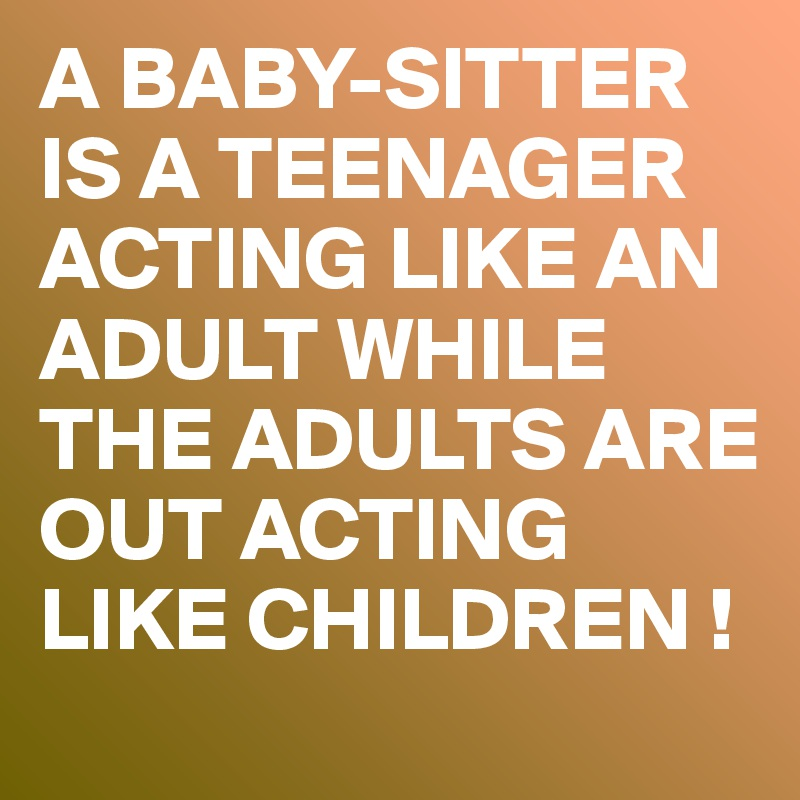 A BABY-SITTER IS A TEENAGER ACTING LIKE AN ADULT WHILE THE ADULTS ARE OUT ACTING LIKE CHILDREN !