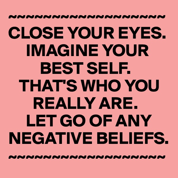 ~~~~~~~~~~~~~~~~~~ CLOSE YOUR EYES.      IMAGINE YOUR           BEST SELF.    THAT'S WHO YOU         REALLY ARE.       LET GO OF ANY NEGATIVE BELIEFS. ~~~~~~~~~~~~~~~~~~