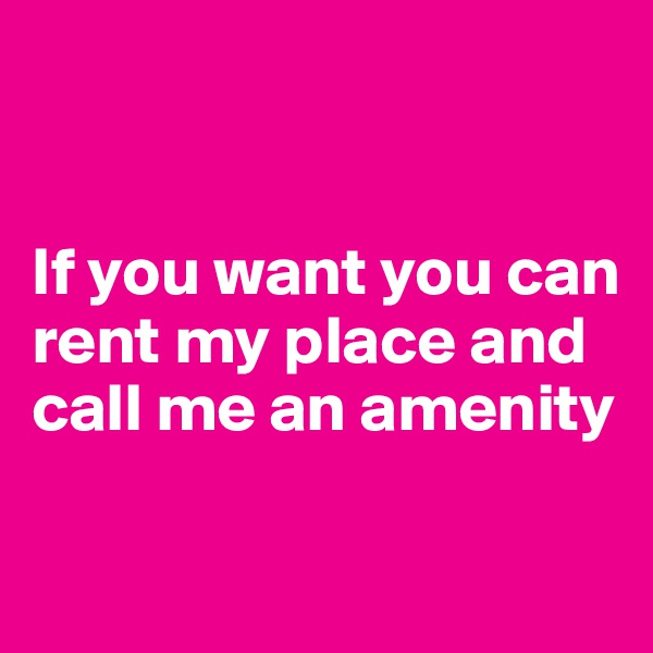 If you want you can rent my place and call me an amenity
