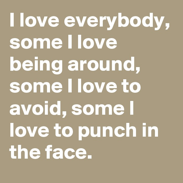 I love everybody, some I love being around, some I love to avoid, some l love to punch in the face.