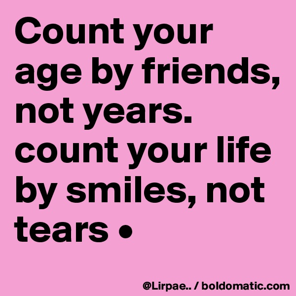 Count your age by friends, not years. count your life by smiles, not tears •