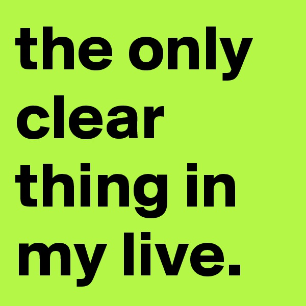 the only clear thing in my live.