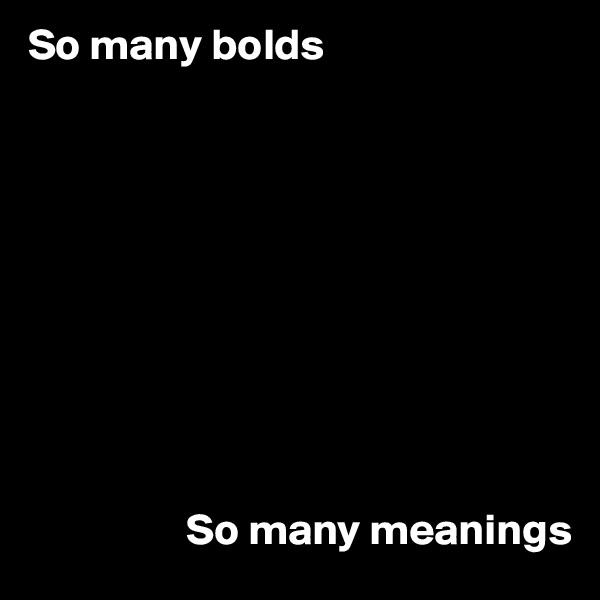 So many bolds                                              So many meanings