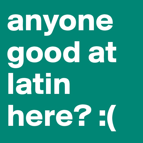 anyone good at latin here? :(