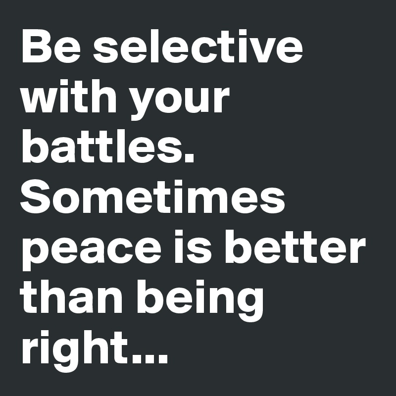 Be selective with your battles. Sometimes peace is better than being right...