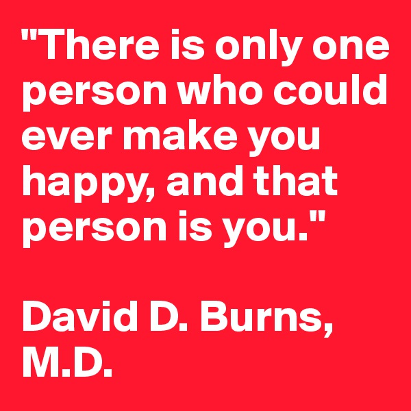 """""""There is only one person who could ever make you happy, and that person is you.""""  David D. Burns, M.D."""