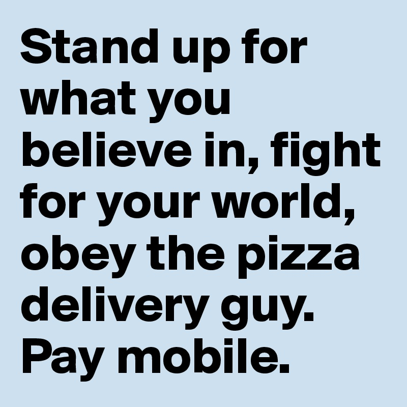 Stand up for what you believe in, fight for your world, obey the pizza delivery guy. Pay mobile.
