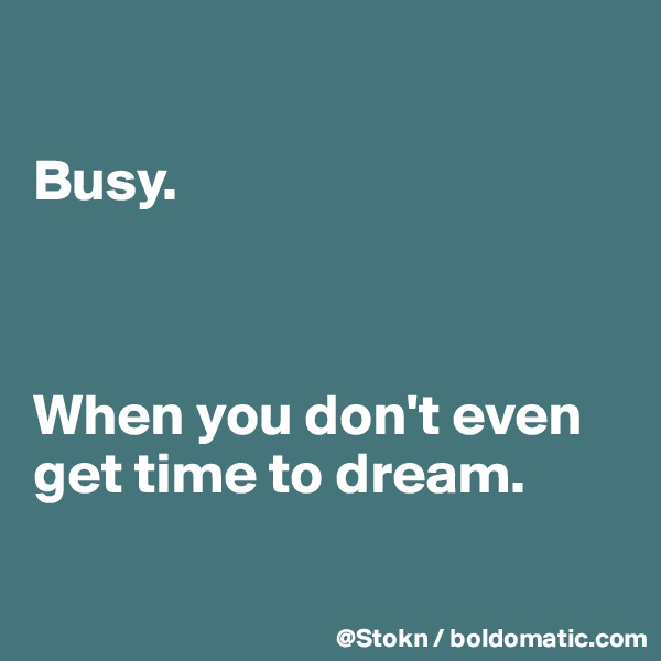 Busy.    When you don't even get time to dream.