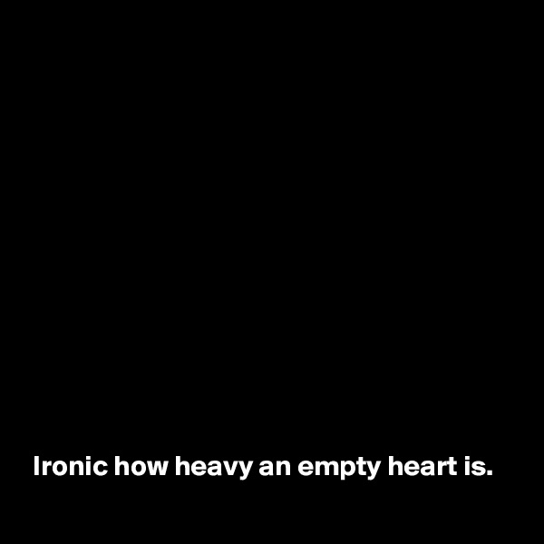 Ironic how heavy an empty heart is.
