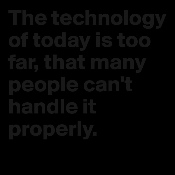 The technology of today is too far, that many people can't handle it properly.