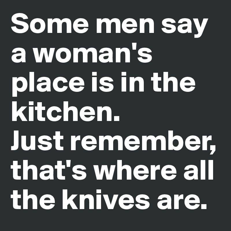 Some Men Say A Womans Place Is In The Kitchen Just Remember Thats Where