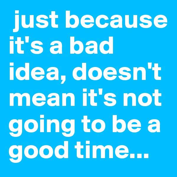 just because it's a bad idea, doesn't mean it's not going to be a good time...