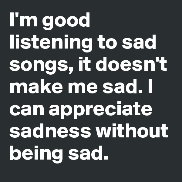 I'm good listening to sad songs, it doesn't make me sad. I can appreciate sadness without being sad.