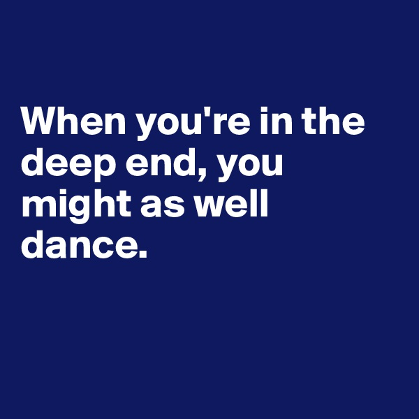 When you're in the deep end, you might as well dance.
