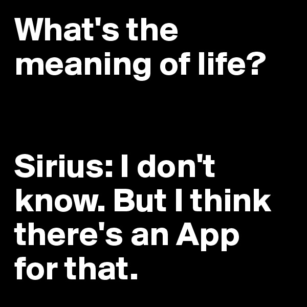 What's the meaning of life?   Sirius: I don't know. But I think there's an App  for that.