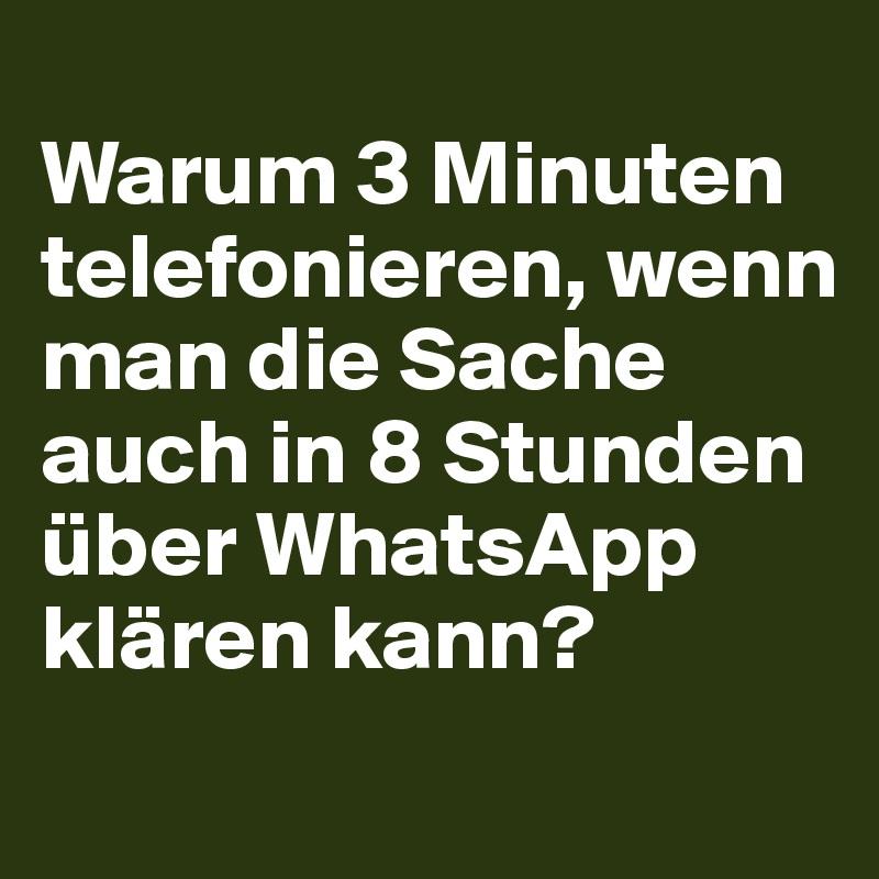 Warum 3 Minuten telefonieren, wenn man die Sache auch in 8 Stunden über WhatsApp klären kann?