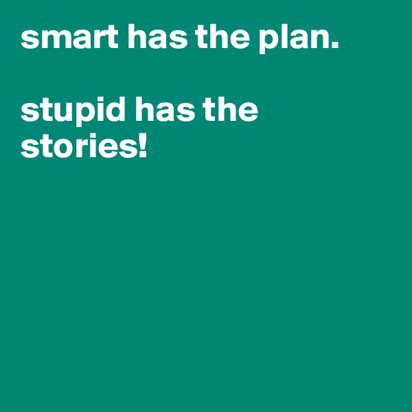 smart has the plan.   stupid has the stories!