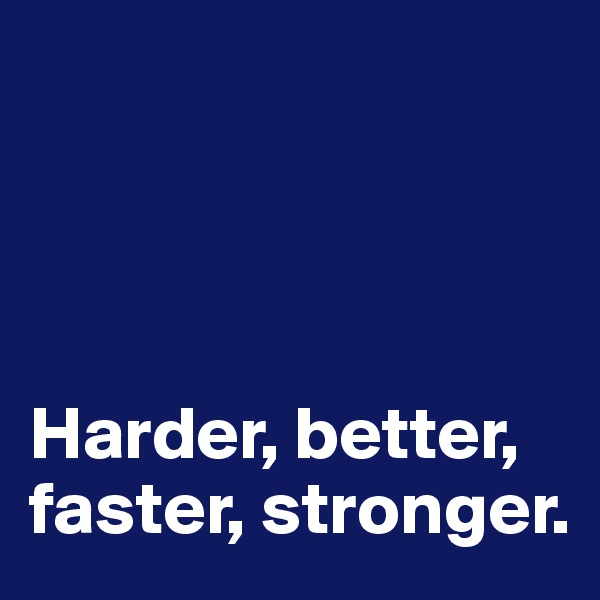 Harder, better, faster, stronger.