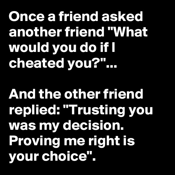 """Once a friend asked another friend """"What would you do if I cheated you?""""...  And the other friend replied: """"Trusting you was my decision. Proving me right is your choice""""."""