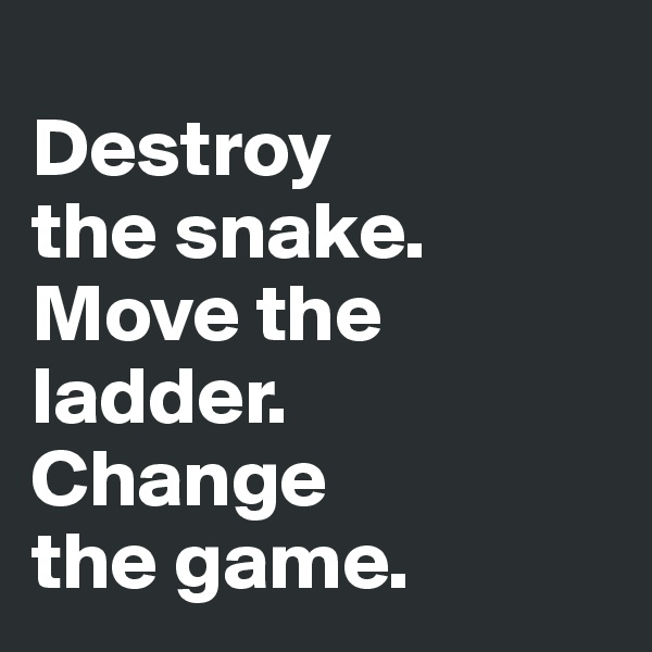 Destroy  the snake.  Move the ladder.  Change  the game.