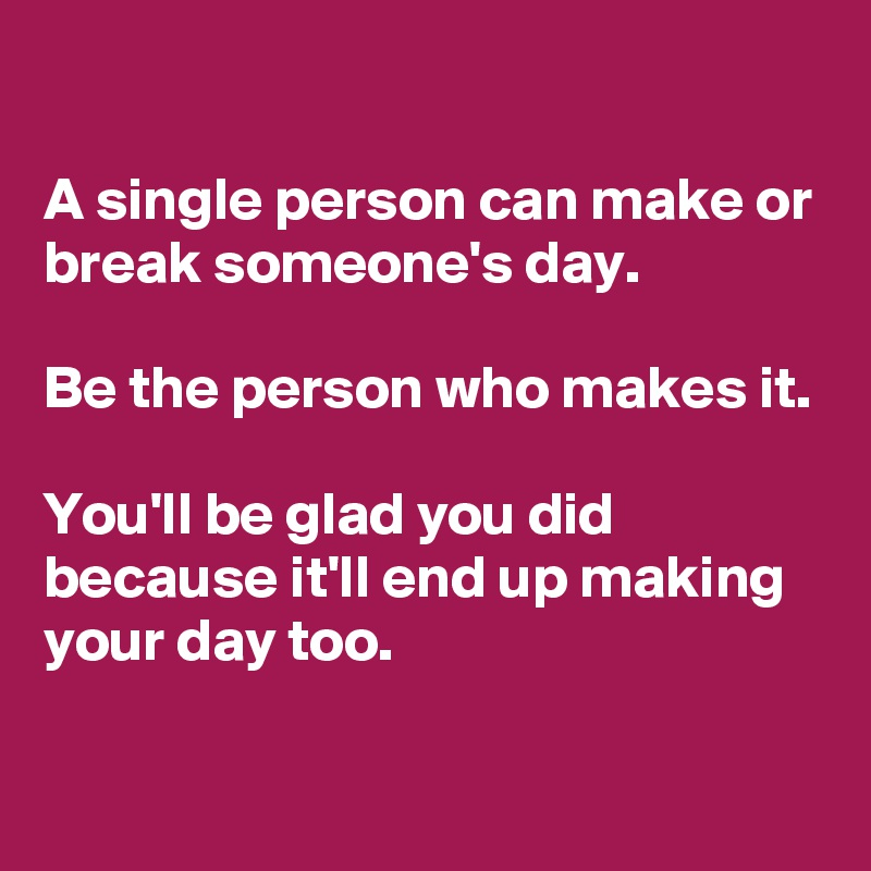 A single person can make or break someone's day.   Be the person who makes it.   You'll be glad you did because it'll end up making your day too.