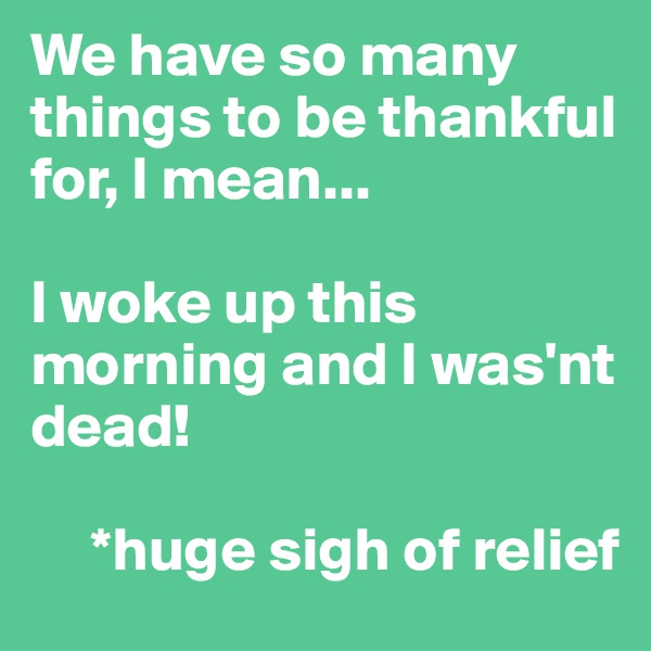 We have so many things to be thankful for, I mean...  I woke up this   morning and I was'nt dead!           *huge sigh of relief