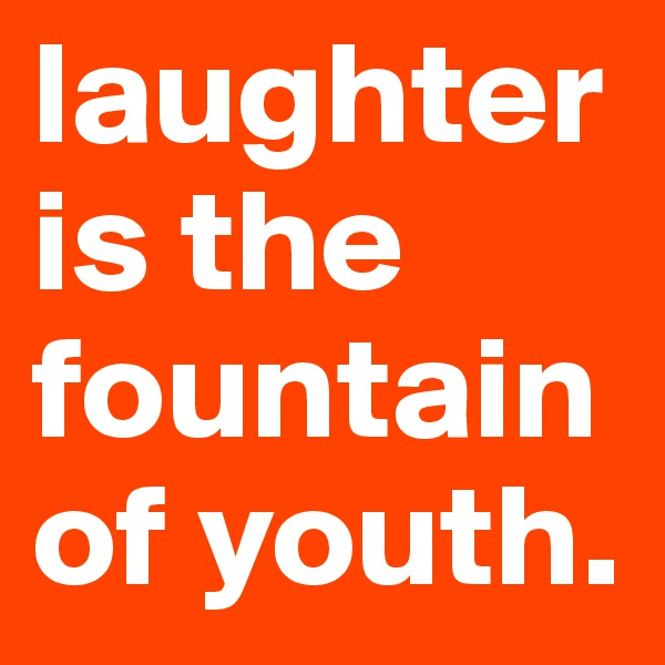 laughter is the fountain of youth.