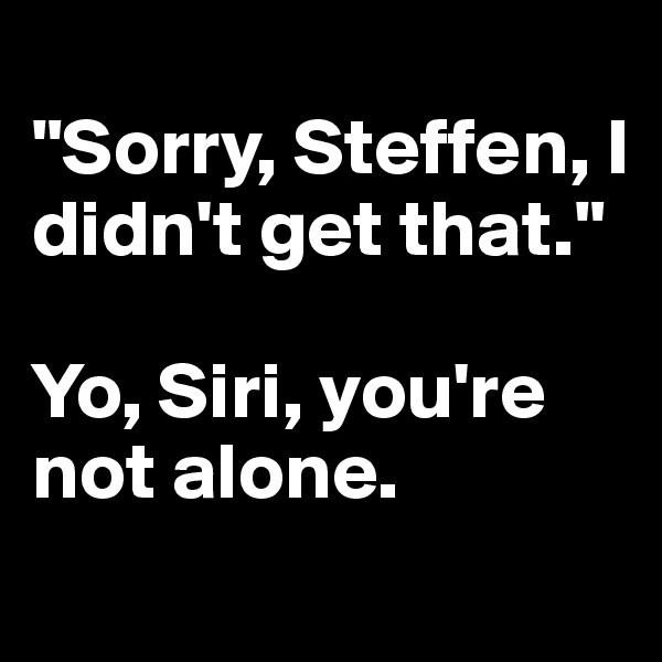 """Sorry, Steffen, I didn't get that.""  Yo, Siri, you're not alone."