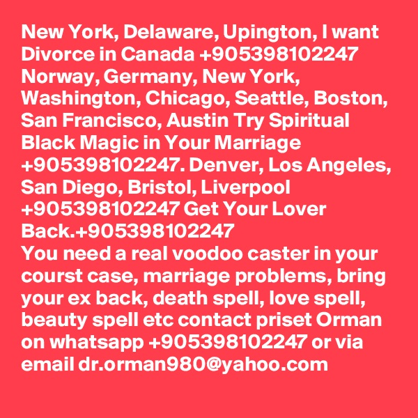 New York, Delaware, Upington, I want Divorce in Canada +905398102247 Norway, Germany, New York, Washington, Chicago, Seattle, Boston, San Francisco, Austin Try Spiritual Black Magic in Your Marriage +905398102247. Denver, Los Angeles, San Diego, Bristol, Liverpool +905398102247 Get Your Lover Back.+905398102247 You need a real voodoo caster in your courst case, marriage problems, bring your ex back, death spell, love spell, beauty spell etc contact priset Orman on whatsapp +905398102247 or via email dr.orman980@yahoo.com