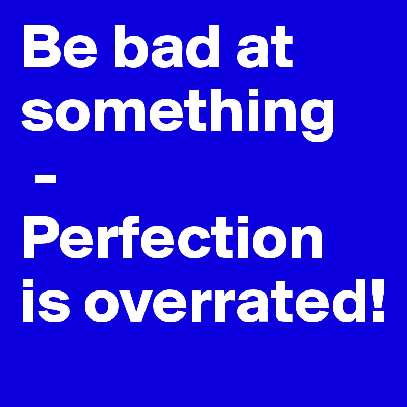 Be bad at something  -  Perfection is overrated!