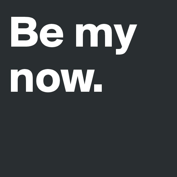 Be my now.
