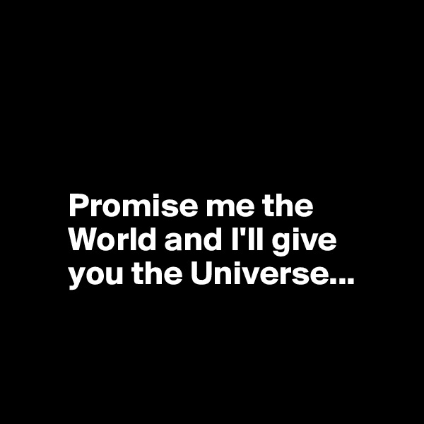 Promise me the           World and I'll give         you the Universe...