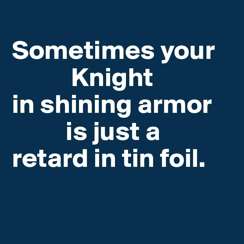 Knight in shining armor retard in tin foil