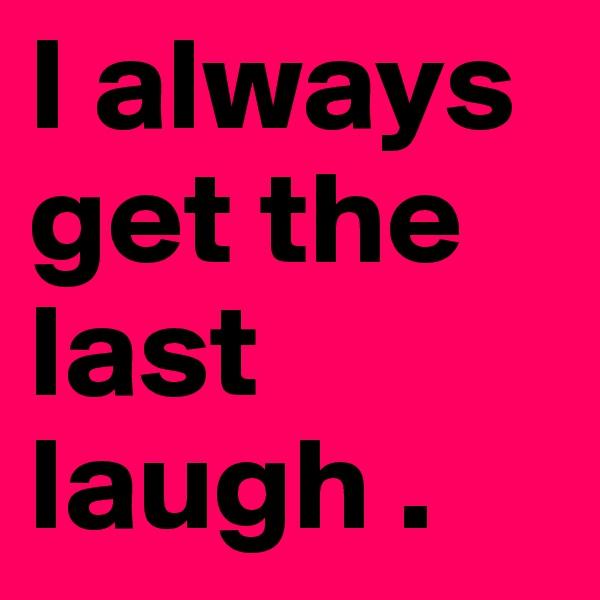 I always get the last laugh .