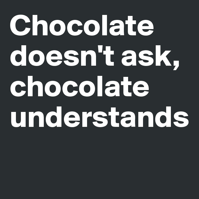 Chocolate doesn't ask, chocolate understands