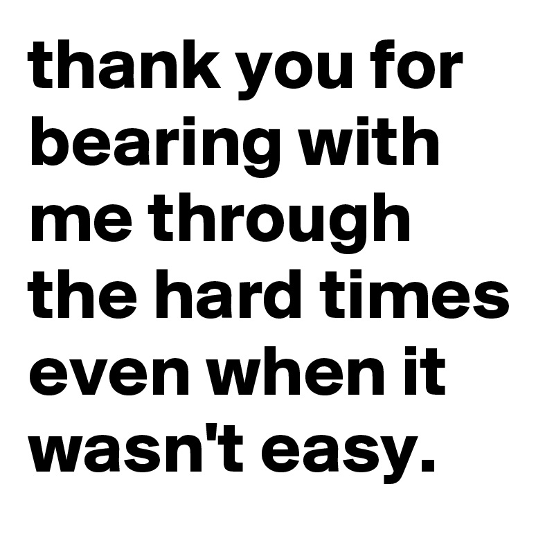 bearing with me. thank you for bearing with me through the hard times even when it wasn\u0027t
