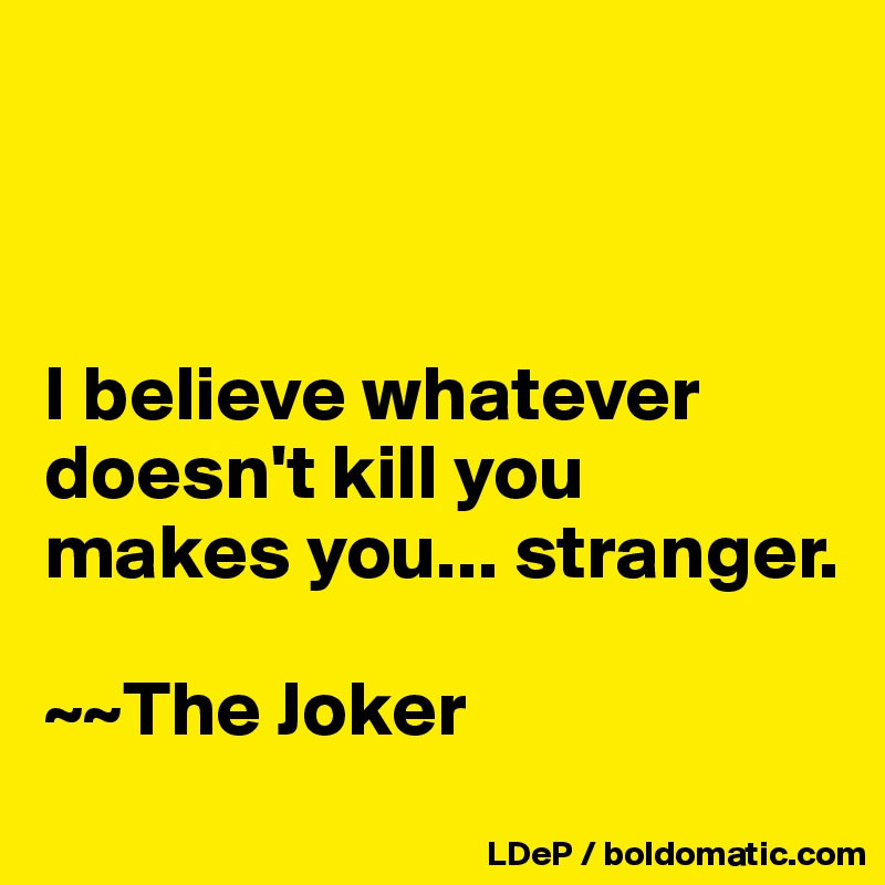 I believe whatever doesn't kill you makes you... stranger.    ~~The Joker