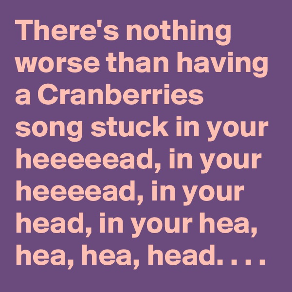 There's nothing worse than having a Cranberries song stuck in your heeeeead, in your heeeead, in your head, in your hea, hea, hea, head. . . .