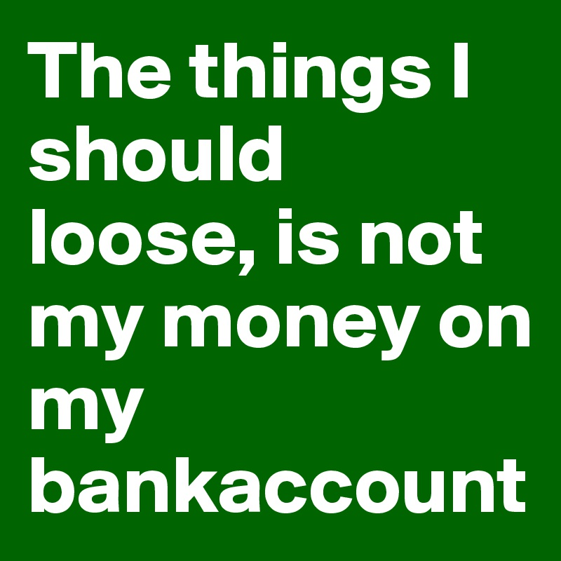 The things I should loose, is not my money on my bankaccount