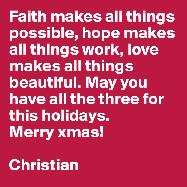 Faith makes all things possible, hope makes all things work, love makes all things beautiful. May you have all the three for this holidays. Merry xmas!  Christian